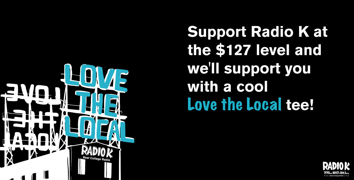 Support Radio K at the $127 level and we'll support you with a cool Love the Local tee!
